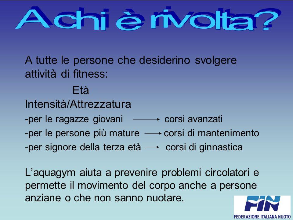 A chi è rivolta A tutte le persone che desiderino svolgere attività di fitness: Età Intensità/Attrezzatura.