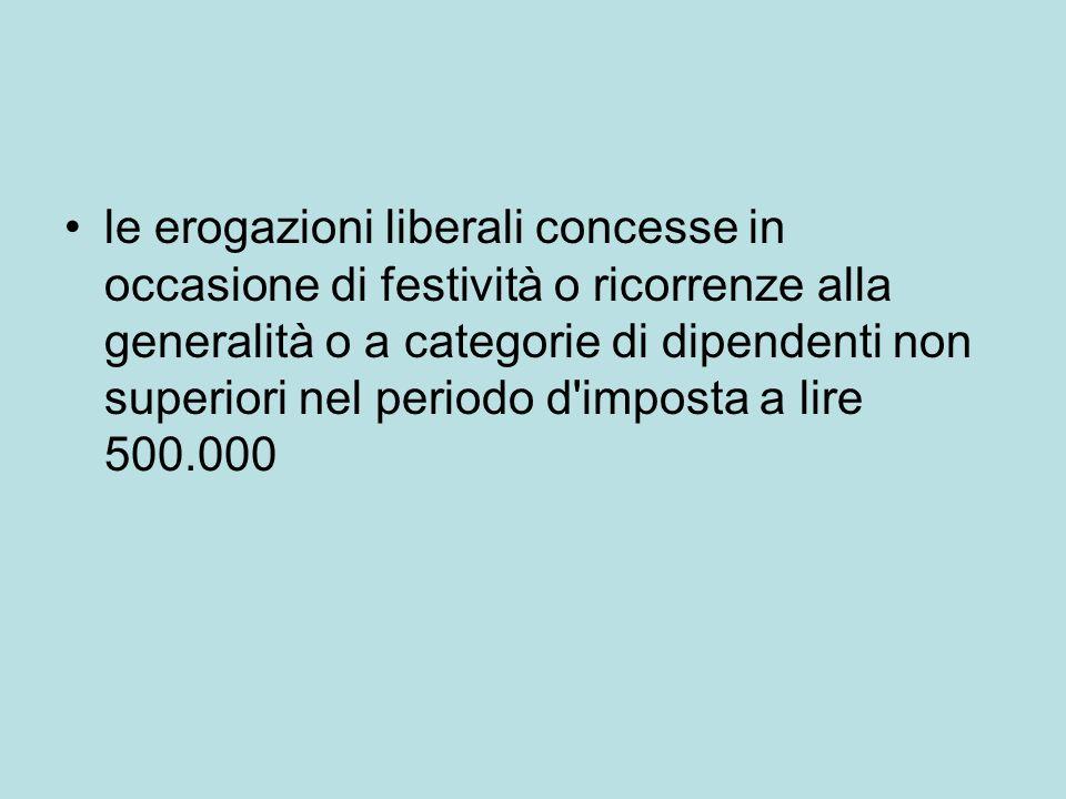 le erogazioni liberali concesse in occasione di festività o ricorrenze alla generalità o a categorie di dipendenti non superiori nel periodo d imposta a lire 500.000