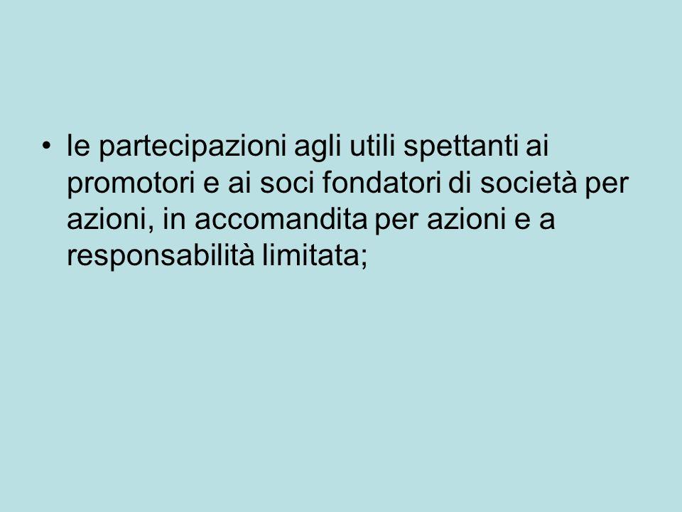 le partecipazioni agli utili spettanti ai promotori e ai soci fondatori di società per azioni, in accomandita per azioni e a responsabilità limitata;
