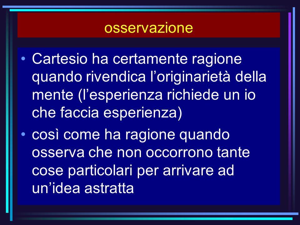 osservazione Cartesio ha certamente ragione quando rivendica l'originarietà della mente (l'esperienza richiede un io che faccia esperienza)