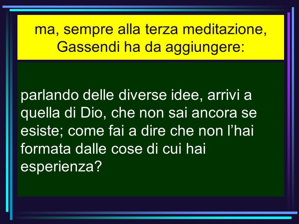 ma, sempre alla terza meditazione, Gassendi ha da aggiungere: