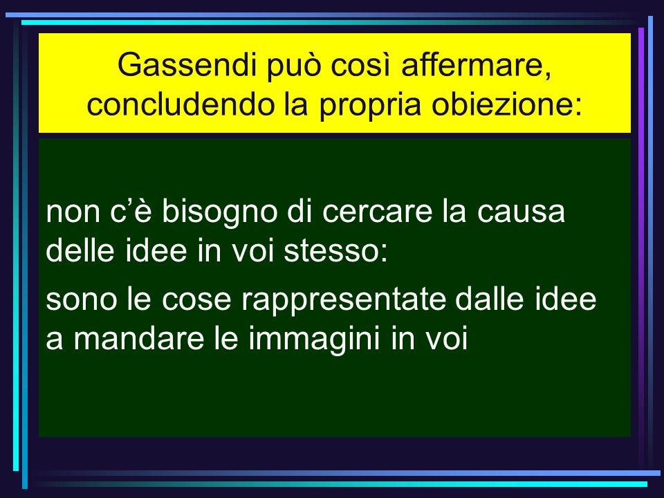 Gassendi può così affermare, concludendo la propria obiezione:
