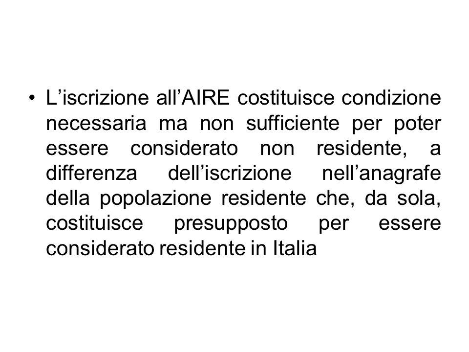 L'iscrizione all'AIRE costituisce condizione necessaria ma non sufficiente per poter essere considerato non residente, a differenza dell'iscrizione nell'anagrafe della popolazione residente che, da sola, costituisce presupposto per essere considerato residente in Italia