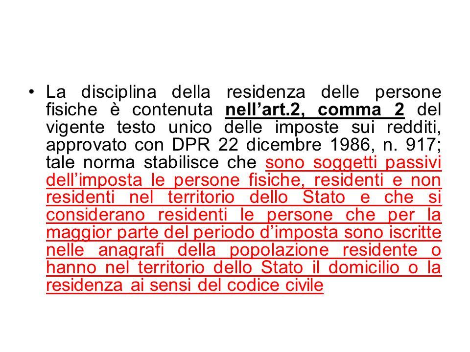 La disciplina della residenza delle persone fisiche è contenuta nell'art.2, comma 2 del vigente testo unico delle imposte sui redditi, approvato con DPR 22 dicembre 1986, n.
