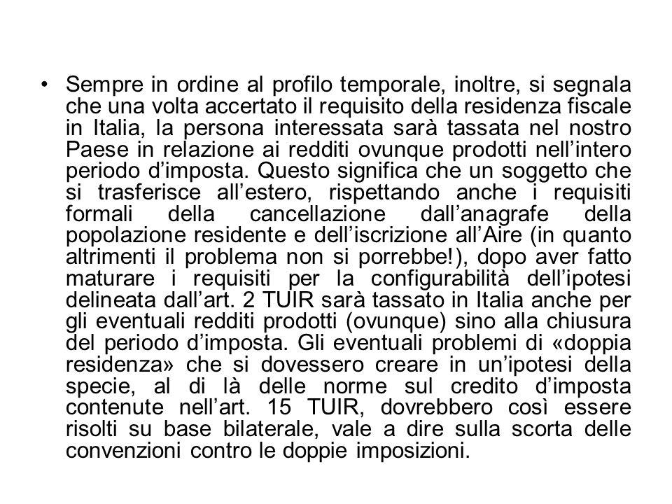 Sempre in ordine al profilo temporale, inoltre, si segnala che una volta accertato il requisito della residenza fiscale in Italia, la persona interessata sarà tassata nel nostro Paese in relazione ai redditi ovunque prodotti nell'intero periodo d'imposta.