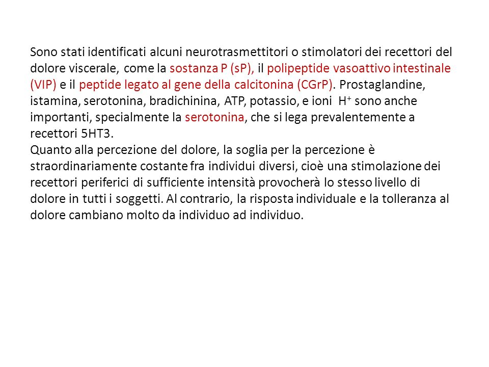 Sono stati identificati alcuni neurotrasmettitori o stimolatori dei recettori del dolore viscerale, come la sostanza P (sP), il polipeptide vasoattivo intestinale (VIP) e il peptide legato al gene della calcitonina (CGrP). Prostaglandine, istamina, serotonina, bradichinina, ATP, potassio, e ioni H+ sono anche importanti, specialmente la serotonina, che si lega prevalentemente a recettori 5HT3.