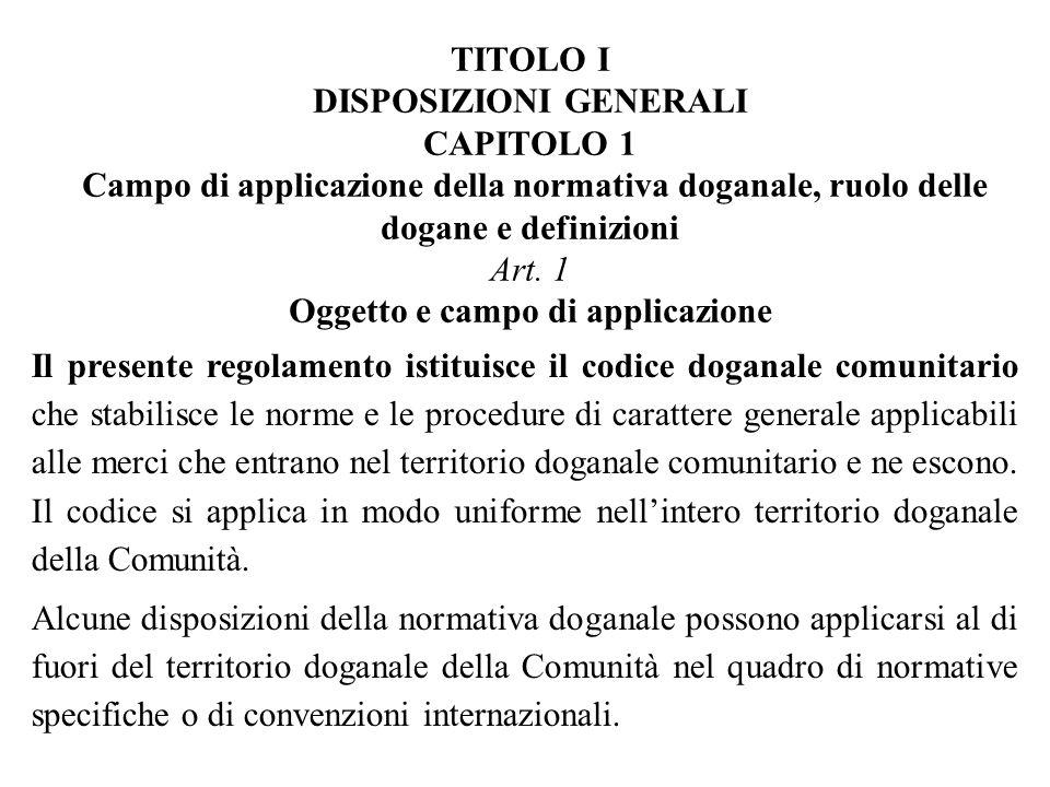 TITOLO I DISPOSIZIONI GENERALI CAPITOLO 1 Campo di applicazione della normativa doganale, ruolo delle dogane e definizioni Art. 1 Oggetto e campo di applicazione