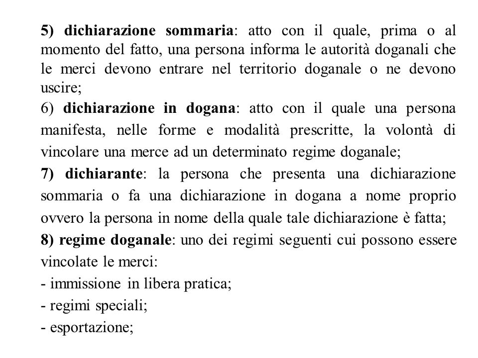 5) dichiarazione sommaria: atto con il quale, prima o al momento del fatto, una persona informa le autorità doganali che le merci devono entrare nel territorio doganale o ne devono uscire;