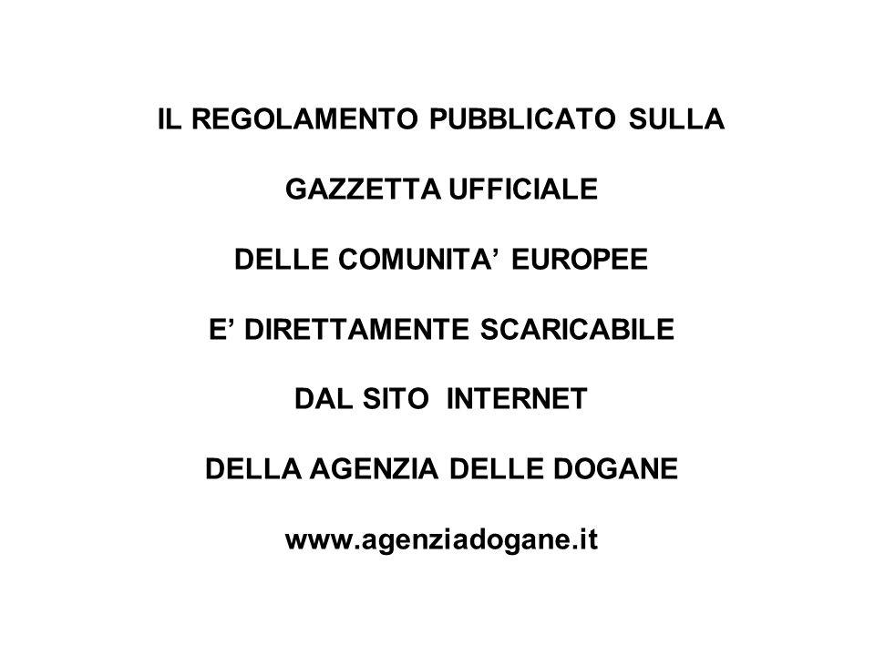 IL REGOLAMENTO PUBBLICATO SULLA GAZZETTA UFFICIALE DELLE COMUNITA' EUROPEE E' DIRETTAMENTE SCARICABILE DAL SITO INTERNET DELLA AGENZIA DELLE DOGANE www.agenziadogane.it