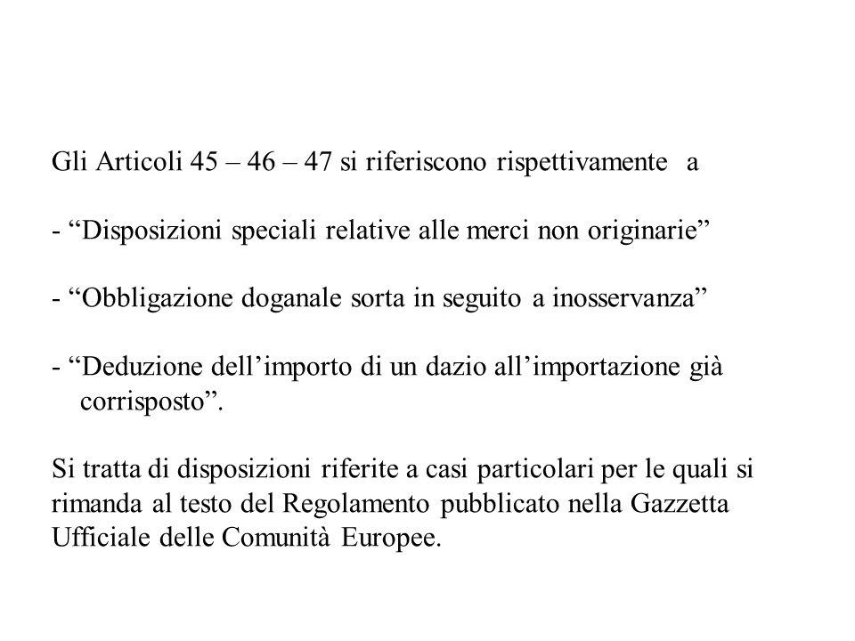 Gli Articoli 45 – 46 – 47 si riferiscono rispettivamente a - Disposizioni speciali relative alle merci non originarie - Obbligazione doganale sorta in seguito a inosservanza - Deduzione dell'importo di un dazio all'importazione già corrisposto .