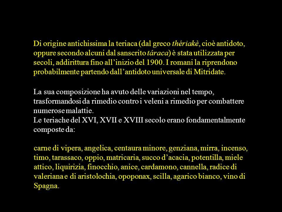 Di origine antichissima la teriaca (dal greco thériakè, cioè antidoto, oppure secondo alcuni dal sanscrito táraca) è stata utilizzata per secoli, addirittura fino all'inizio del 1900. I romani la riprendono probabilmente partendo dall'antidoto universale di Mitridate.