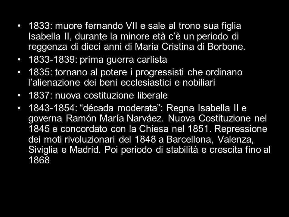 1833: muore fernando VII e sale al trono sua figlia Isabella II, durante la minore età c'è un periodo di reggenza di dieci anni di Maria Cristina di Borbone.