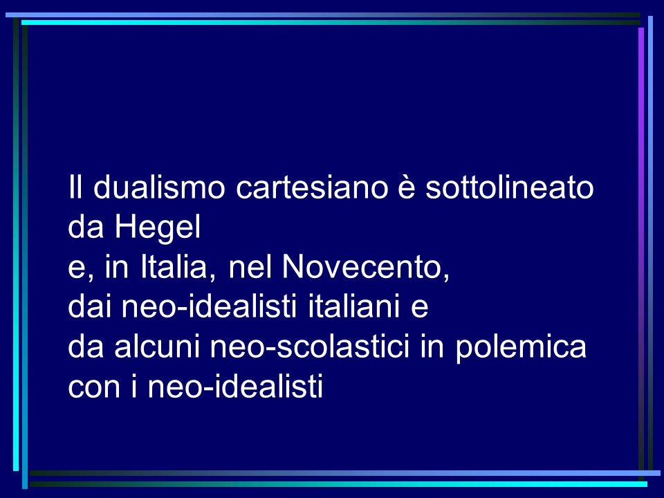 Il dualismo cartesiano è sottolineato da Hegel e, in Italia, nel Novecento, dai neo-idealisti italiani e da alcuni neo-scolastici in polemica con i neo-idealisti