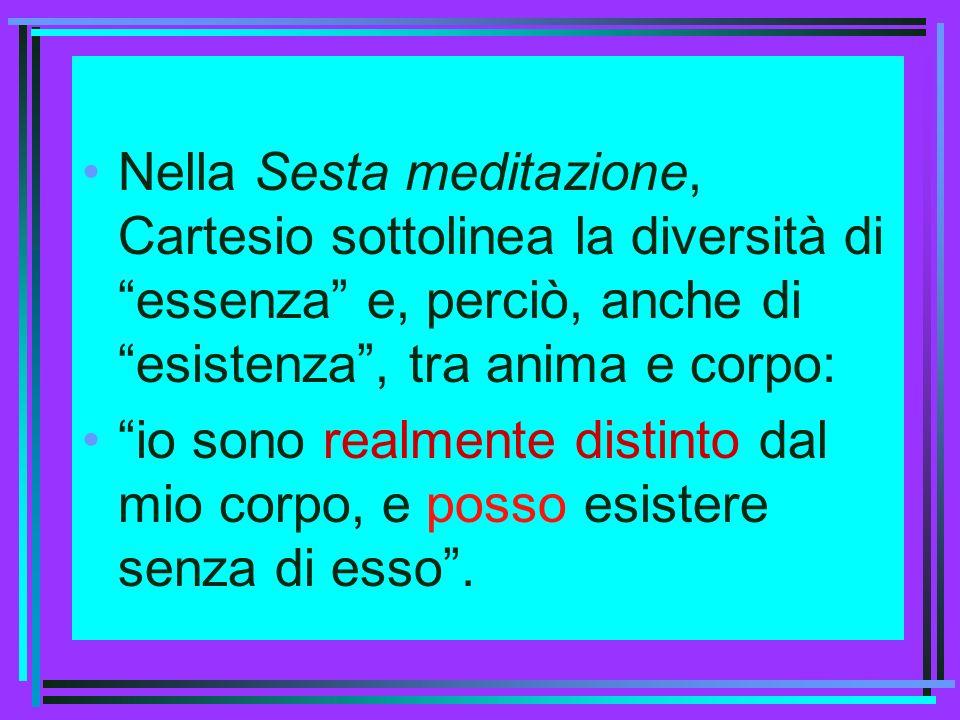 Nella Sesta meditazione, Cartesio sottolinea la diversità di essenza e, perciò, anche di esistenza , tra anima e corpo: