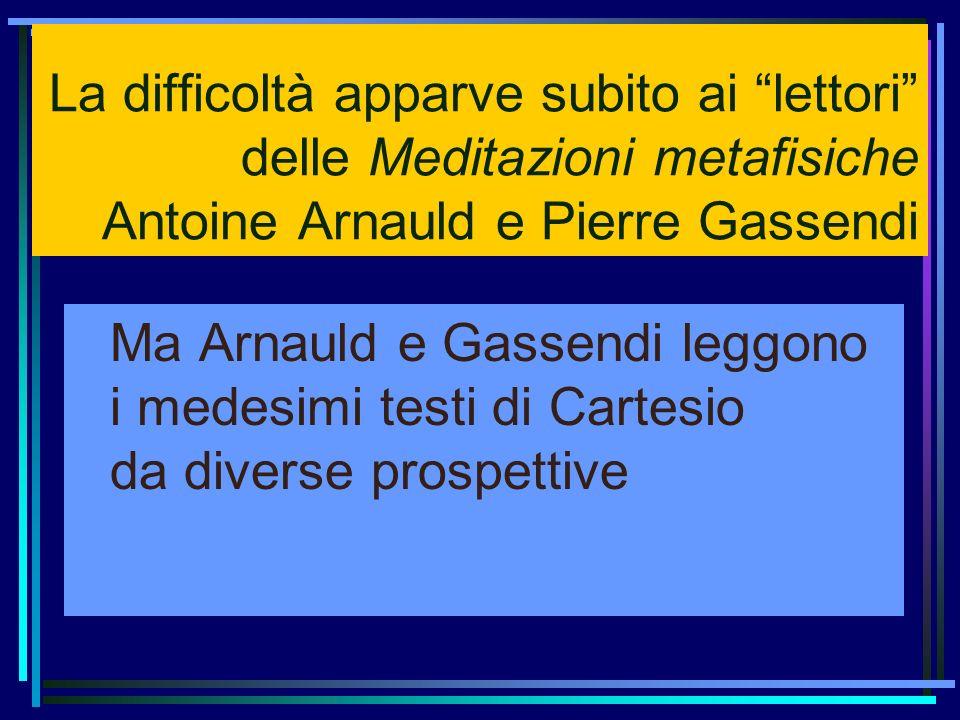 La difficoltà apparve subito ai lettori delle Meditazioni metafisiche Antoine Arnauld e Pierre Gassendi