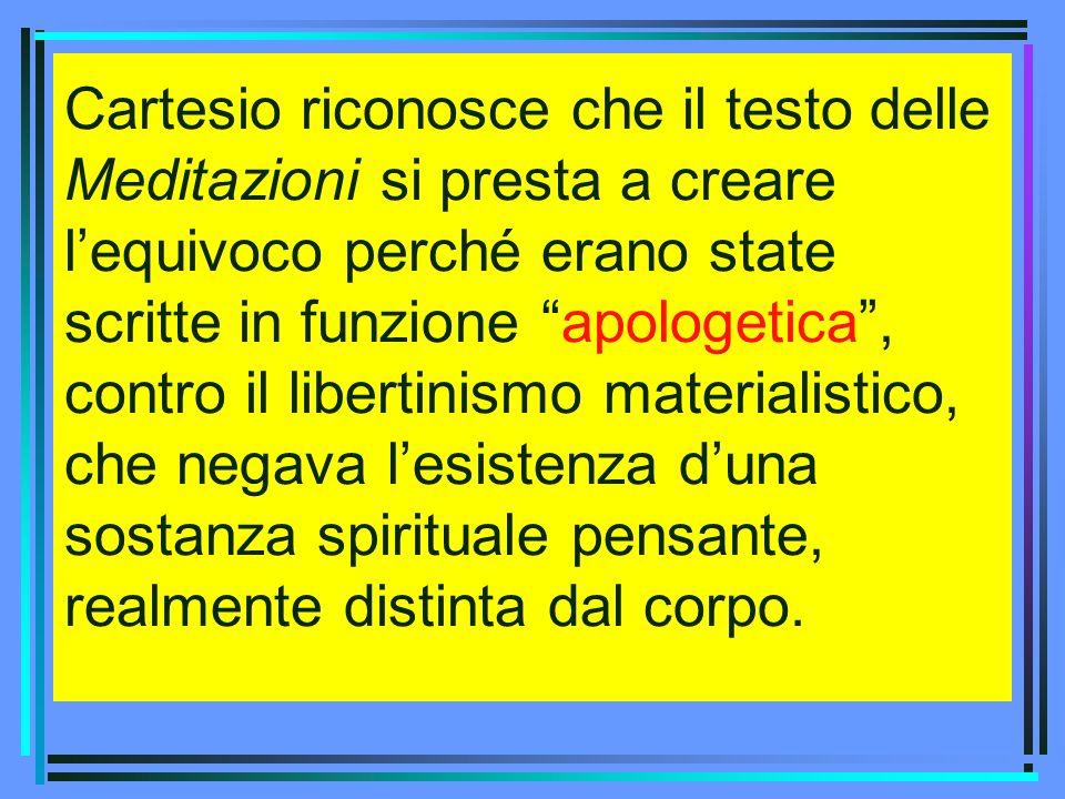 Cartesio riconosce che il testo delle Meditazioni si presta a creare l'equivoco perché erano state scritte in funzione apologetica , contro il libertinismo materialistico, che negava l'esistenza d'una sostanza spirituale pensante, realmente distinta dal corpo.