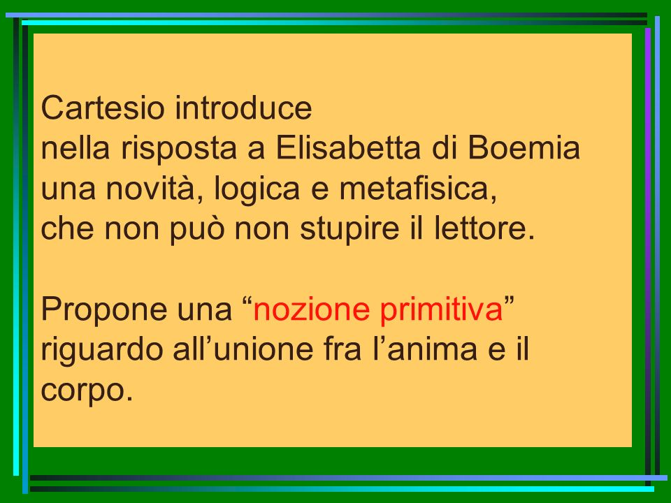 Cartesio introduce nella risposta a Elisabetta di Boemia una novità, logica e metafisica, che non può non stupire il lettore.