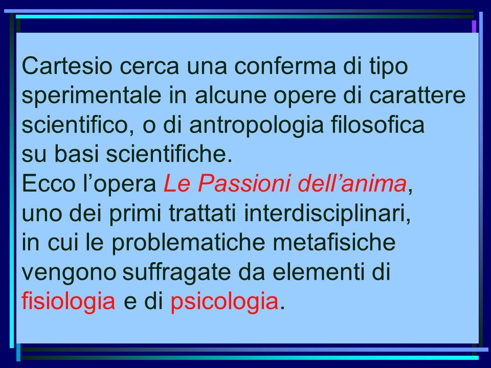 Cartesio cerca una conferma di tipo sperimentale in alcune opere di carattere scientifico, o di antropologia filosofica su basi scientifiche.