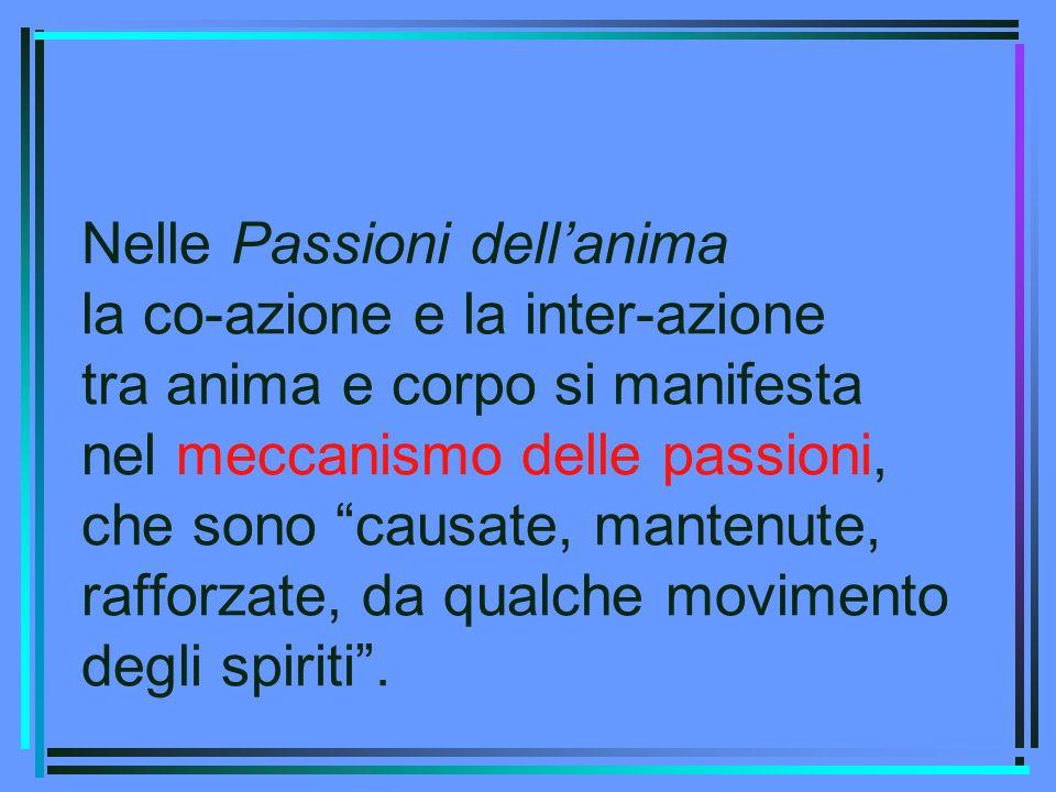 Nelle Passioni dell'anima la co-azione e la inter-azione tra anima e corpo si manifesta nel meccanismo delle passioni, che sono causate, mantenute, rafforzate, da qualche movimento degli spiriti .