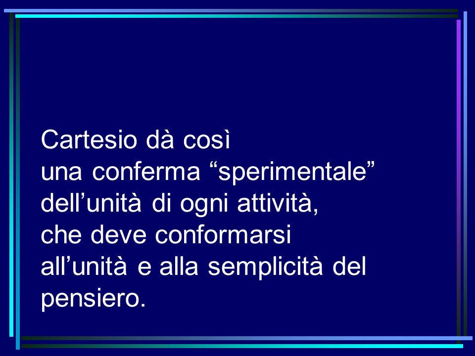 Cartesio dà così una conferma sperimentale dell'unità di ogni attività, che deve conformarsi all'unità e alla semplicità del pensiero.