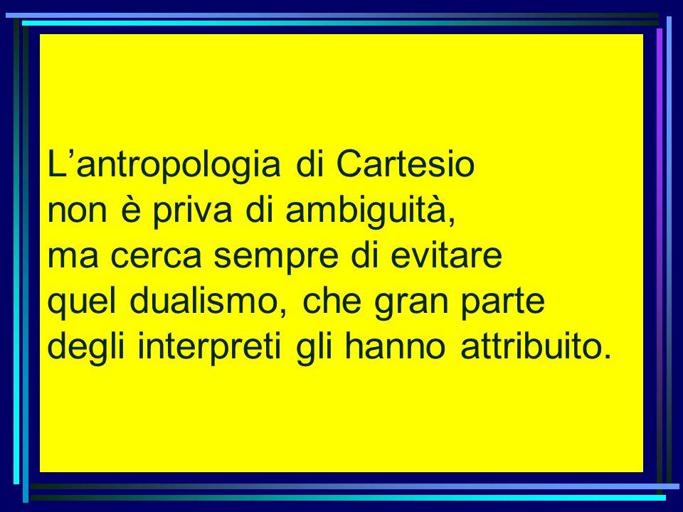 L'antropologia di Cartesio non è priva di ambiguità, ma cerca sempre di evitare quel dualismo, che gran parte degli interpreti gli hanno attribuito.