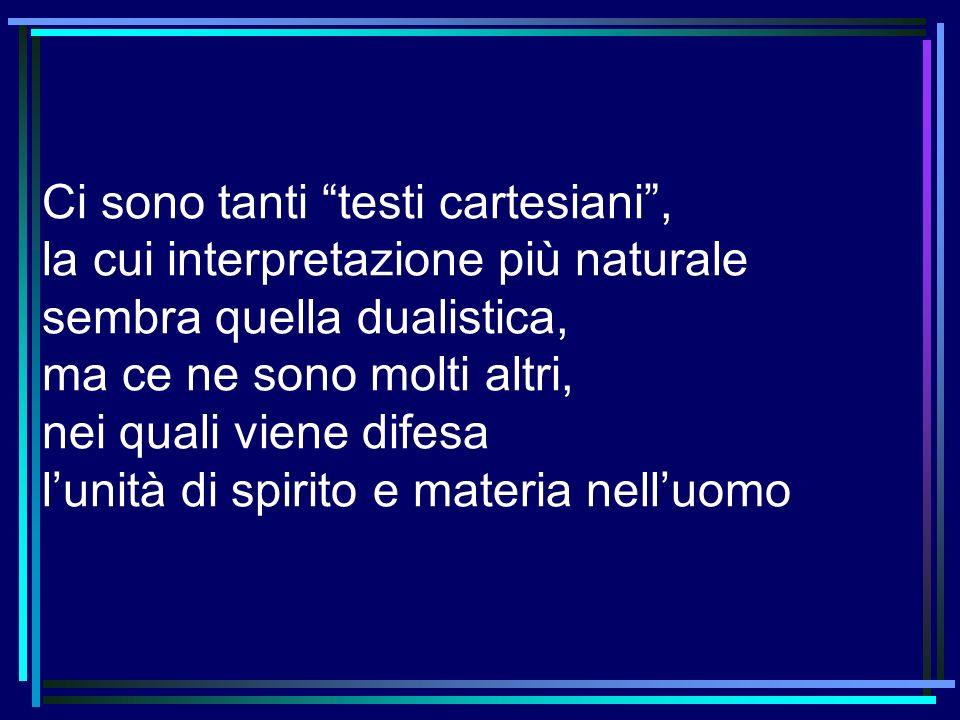 Ci sono tanti testi cartesiani , la cui interpretazione più naturale sembra quella dualistica, ma ce ne sono molti altri, nei quali viene difesa l'unità di spirito e materia nell'uomo