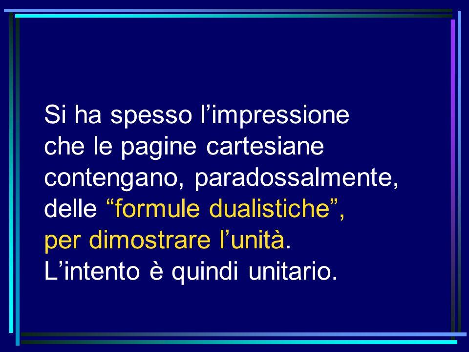 Si ha spesso l'impressione che le pagine cartesiane contengano, paradossalmente, delle formule dualistiche , per dimostrare l'unità.