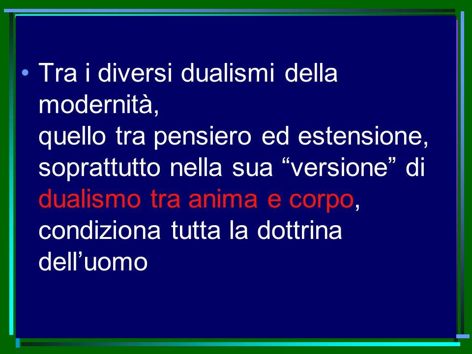 Tra i diversi dualismi della modernità, quello tra pensiero ed estensione, soprattutto nella sua versione di dualismo tra anima e corpo, condiziona tutta la dottrina dell'uomo