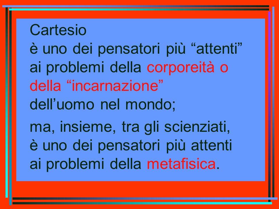 Cartesio è uno dei pensatori più attenti ai problemi della corporeità o della incarnazione dell'uomo nel mondo;