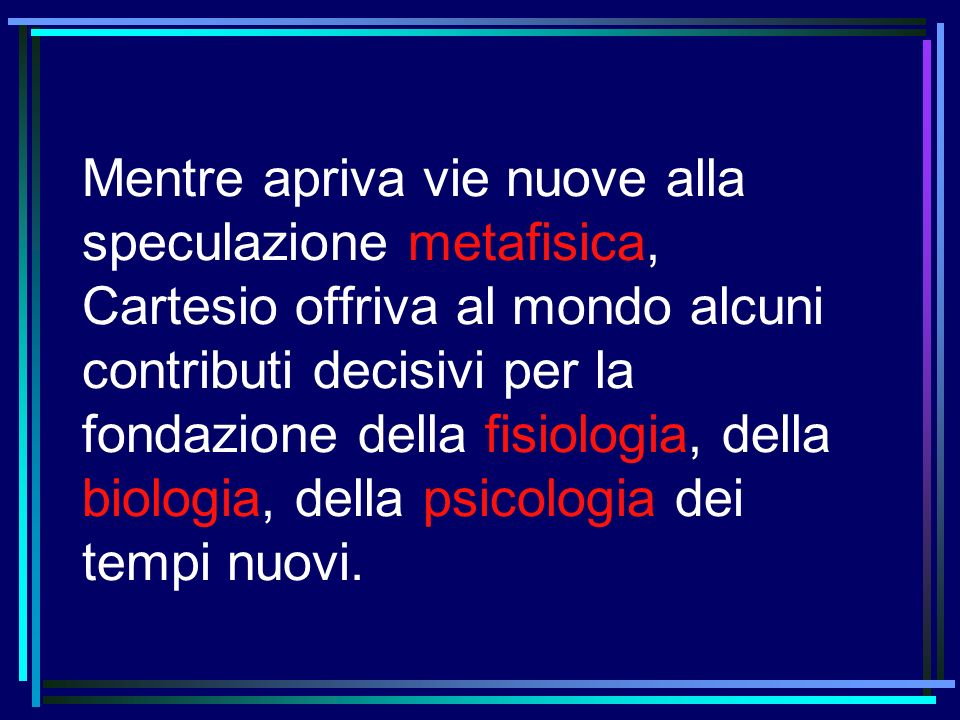Mentre apriva vie nuove alla speculazione metafisica, Cartesio offriva al mondo alcuni contributi decisivi per la fondazione della fisiologia, della biologia, della psicologia dei tempi nuovi.