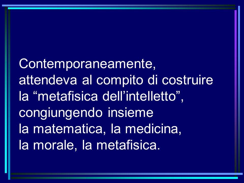 Contemporaneamente, attendeva al compito di costruire la metafisica dell'intelletto , congiungendo insieme la matematica, la medicina, la morale, la metafisica.