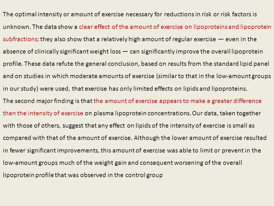 The optimal intensity or amount of exercise necessary for reductions in risk or risk factors is unknown. The data show a clear effect of the amount of exercise on lipoproteins and lipoprotein subfractions; they also show that a relatively high amount of regular exercise — even in the absence of clinically significant weight loss — can significantly improve the overall lipoprotein profile. These data refute the general conclusion, based on results from the standard lipid panel and on studies in which moderate amounts of exercise (similar to that in the low-amount groups in our study) were used, that exercise has only limited effects on lipids and lipoproteins.