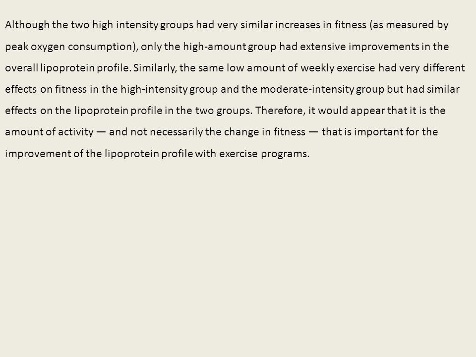 Although the two high intensity groups had very similar increases in fitness (as measured by peak oxygen consumption), only the high-amount group had extensive improvements in the overall lipoprotein profile.