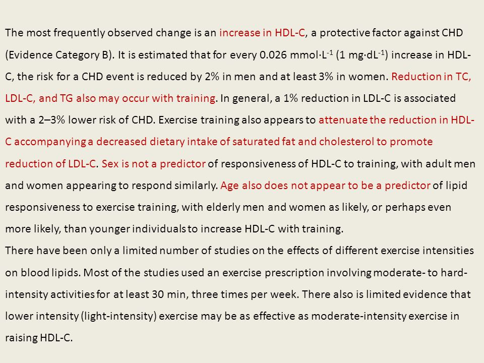 The most frequently observed change is an increase in HDL-C, a protective factor against CHD (Evidence Category B). It is estimated that for every 0.026 mmol·L-1 (1 mg·dL-1) increase in HDL-C, the risk for a CHD event is reduced by 2% in men and at least 3% in women. Reduction in TC, LDL-C, and TG also may occur with training. In general, a 1% reduction in LDL-C is associated with a 2–3% lower risk of CHD. Exercise training also appears to attenuate the reduction in HDL-C accompanying a decreased dietary intake of saturated fat and cholesterol to promote reduction of LDL-C. Sex is not a predictor of responsiveness of HDL-C to training, with adult men and women appearing to respond similarly. Age also does not appear to be a predictor of lipid responsiveness to exercise training, with elderly men and women as likely, or perhaps even more likely, than younger individuals to increase HDL-C with training.