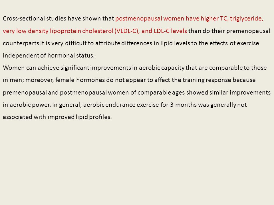 Cross-sectional studies have shown that postmenopausal women have higher TC, triglyceride, very low density lipoprotein cholesterol (VLDL-C), and LDL-C levels than do their premenopausal counterparts it is very difficult to attribute differences in lipid levels to the effects of exercise independent of hormonal status.