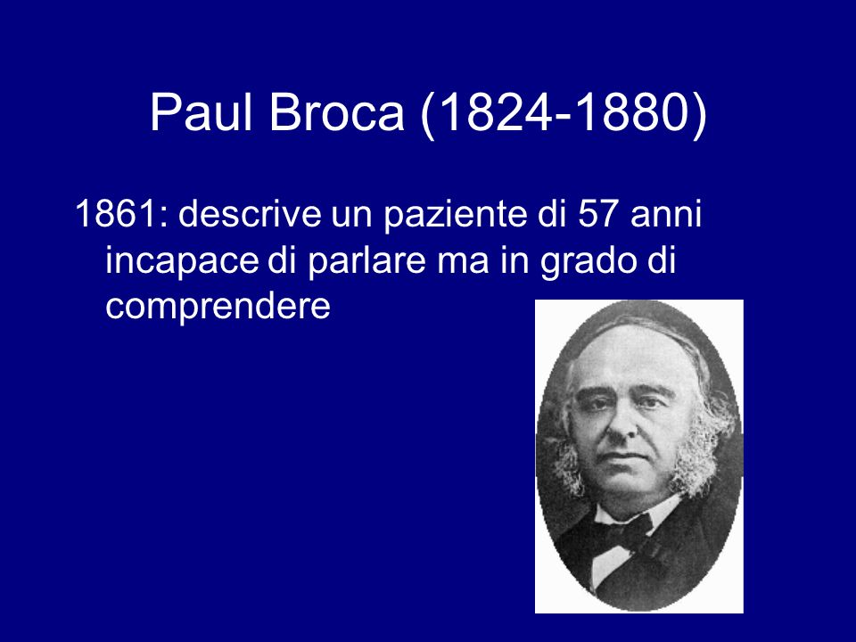 Paul Broca ( ) 1861: descrive un paziente di 57 anni incapace di parlare ma in grado di comprendere.