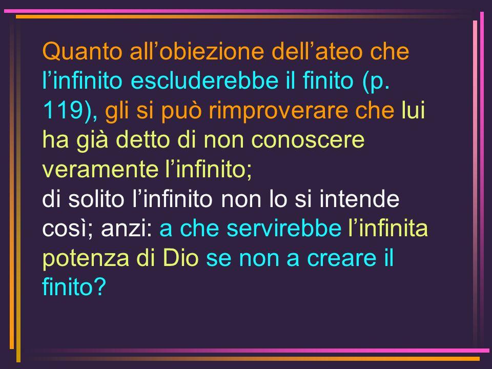 Quanto all'obiezione dell'ateo che l'infinito escluderebbe il finito (p. 119), gli si può rimproverare che lui ha già detto di non conoscere veramente l'infinito;