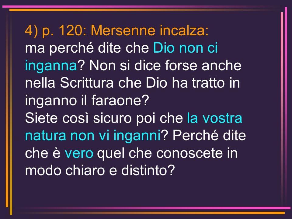 4) p. 120: Mersenne incalza: ma perché dite che Dio non ci inganna Non si dice forse anche nella Scrittura che Dio ha tratto in inganno il faraone