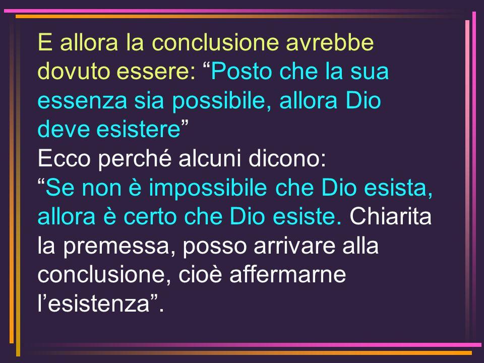 E allora la conclusione avrebbe dovuto essere: Posto che la sua essenza sia possibile, allora Dio deve esistere