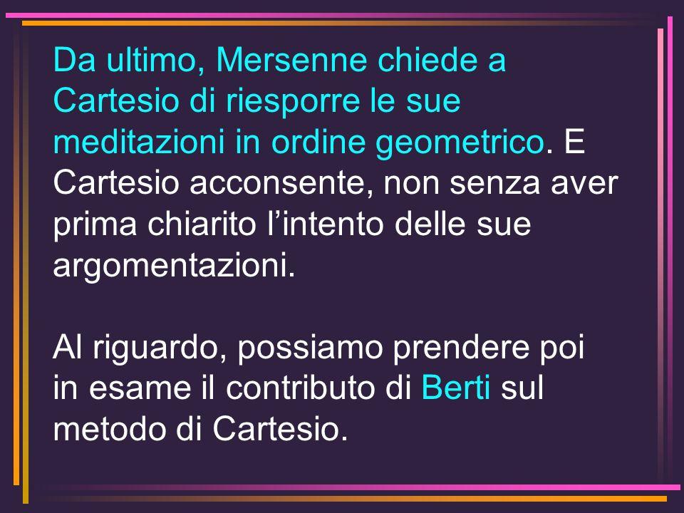 Da ultimo, Mersenne chiede a Cartesio di riesporre le sue meditazioni in ordine geometrico. E Cartesio acconsente, non senza aver prima chiarito l'intento delle sue argomentazioni.