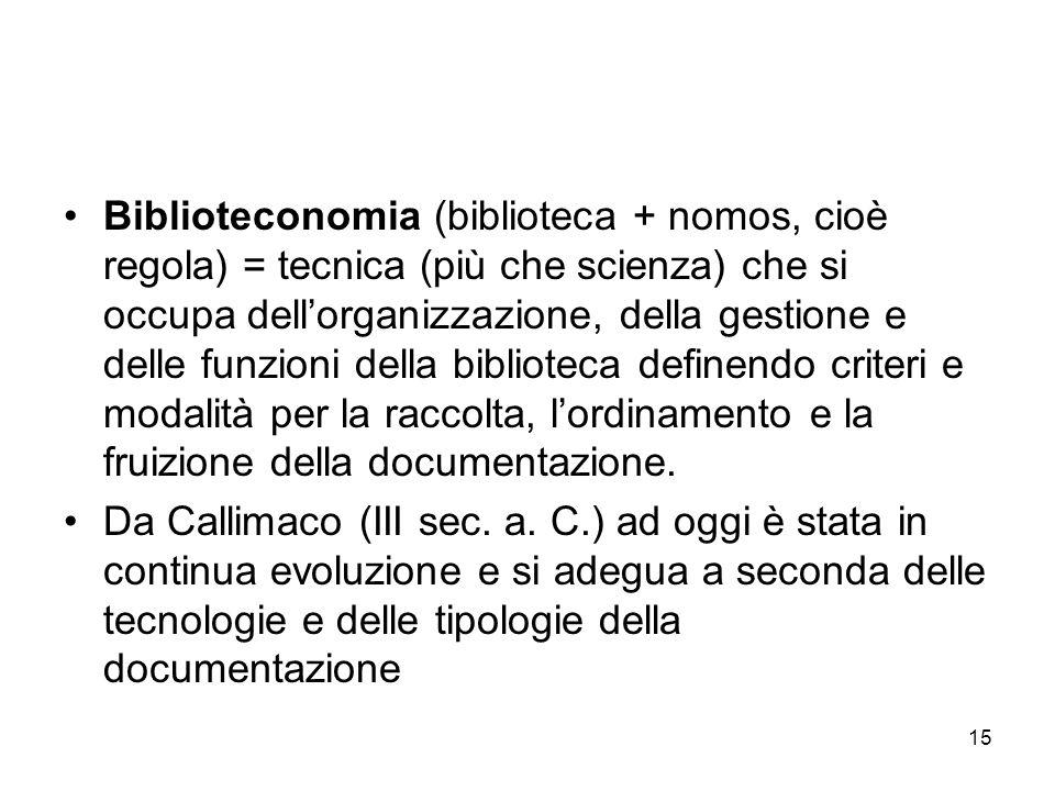 Biblioteconomia (biblioteca + nomos, cioè regola) = tecnica (più che scienza) che si occupa dell'organizzazione, della gestione e delle funzioni della biblioteca definendo criteri e modalità per la raccolta, l'ordinamento e la fruizione della documentazione.