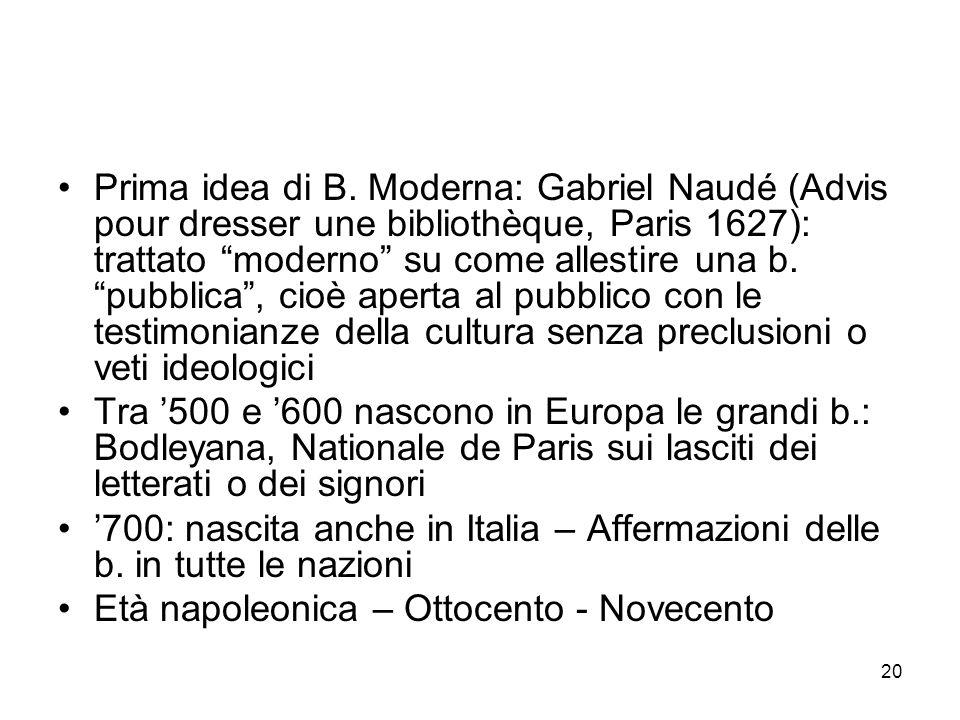 Prima idea di B. Moderna: Gabriel Naudé (Advis pour dresser une bibliothèque, Paris 1627): trattato moderno su come allestire una b. pubblica , cioè aperta al pubblico con le testimonianze della cultura senza preclusioni o veti ideologici