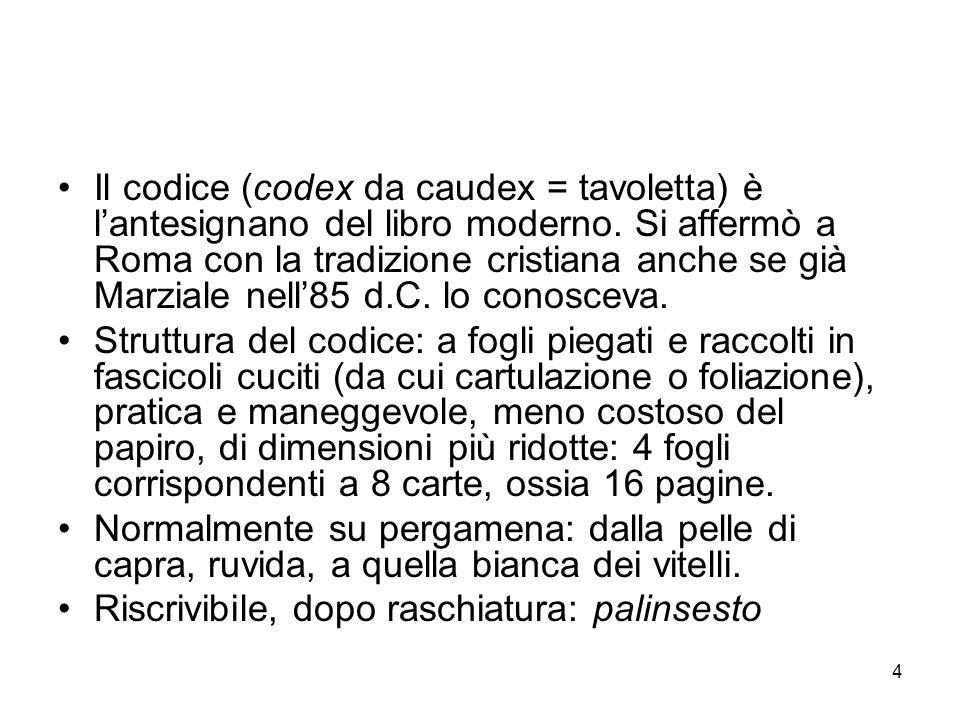 Il codice (codex da caudex = tavoletta) è l'antesignano del libro moderno. Si affermò a Roma con la tradizione cristiana anche se già Marziale nell'85 d.C. lo conosceva.