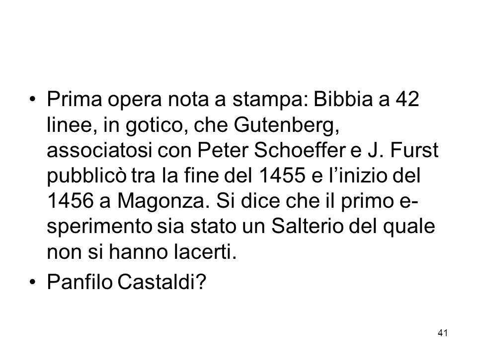 Prima opera nota a stampa: Bibbia a 42 linee, in gotico, che Gutenberg, associatosi con Peter Schoeffer e J. Furst pubblicò tra la fine del 1455 e l'inizio del 1456 a Magonza. Si dice che il primo e- sperimento sia stato un Salterio del quale non si hanno lacerti.