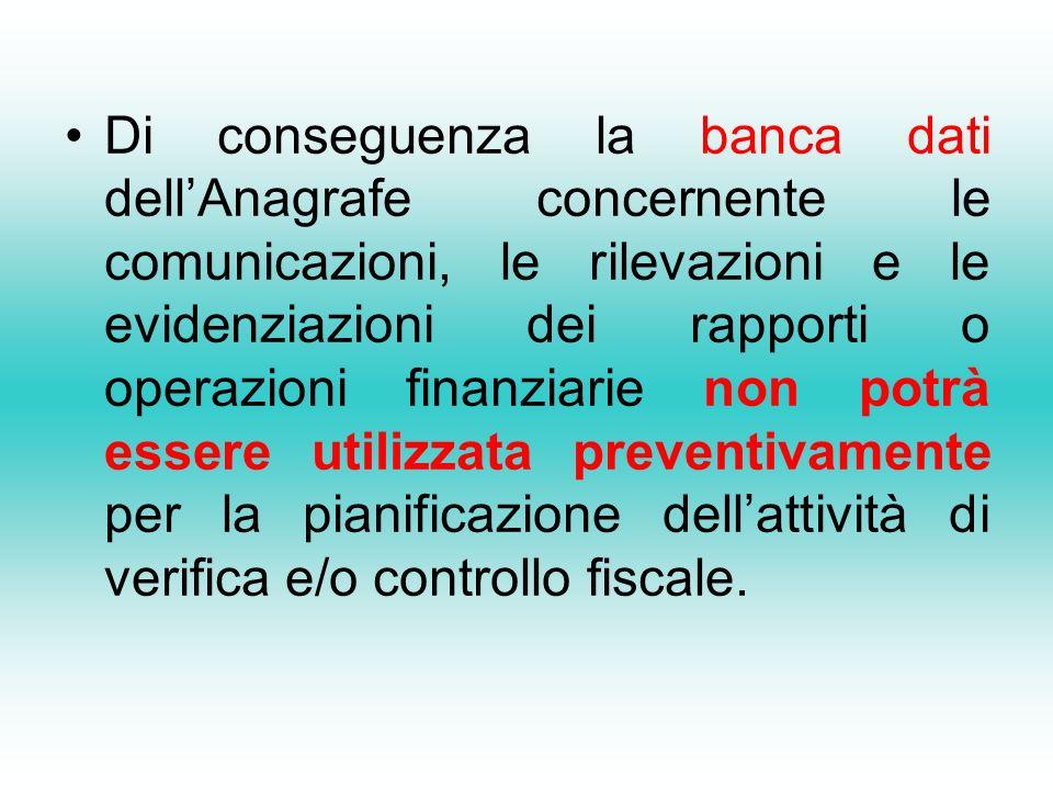Di conseguenza la banca dati dell'Anagrafe concernente le comunicazioni, le rilevazioni e le evidenziazioni dei rapporti o operazioni finanziarie non potrà essere utilizzata preventivamente per la pianificazione dell'attività di verifica e/o controllo fiscale.