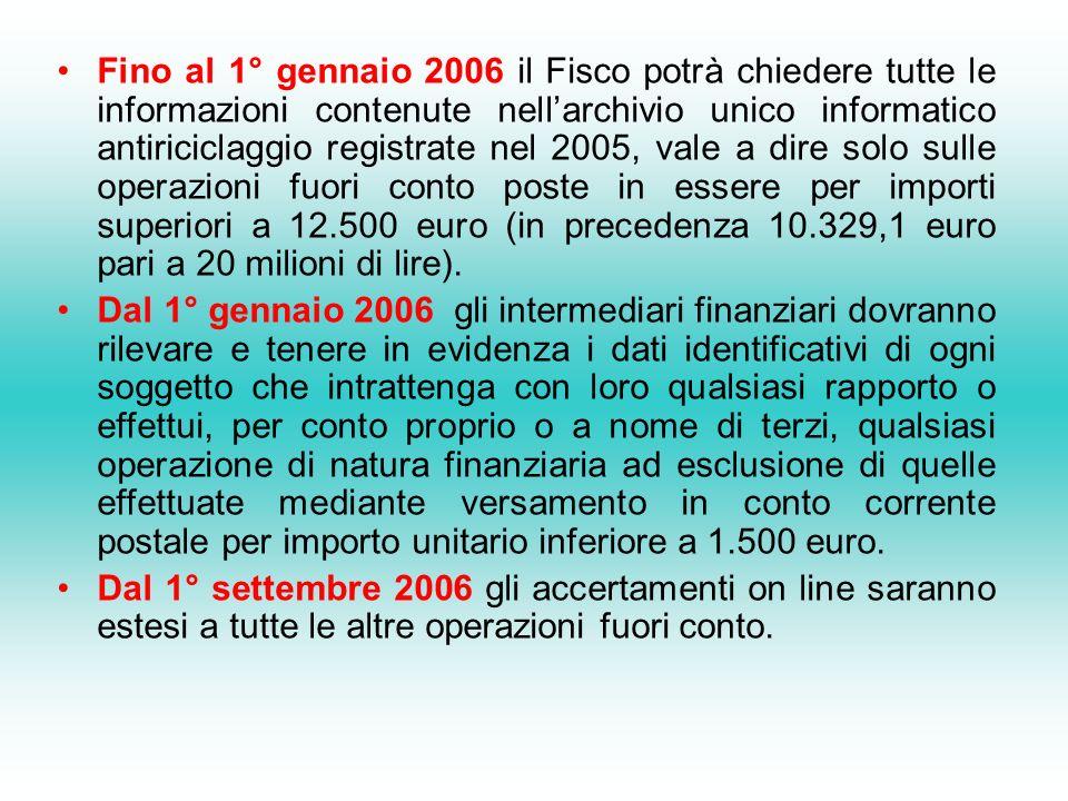 Fino al 1° gennaio 2006 il Fisco potrà chiedere tutte le informazioni contenute nell'archivio unico informatico antiriciclaggio registrate nel 2005, vale a dire solo sulle operazioni fuori conto poste in essere per importi superiori a 12.500 euro (in precedenza 10.329,1 euro pari a 20 milioni di lire).