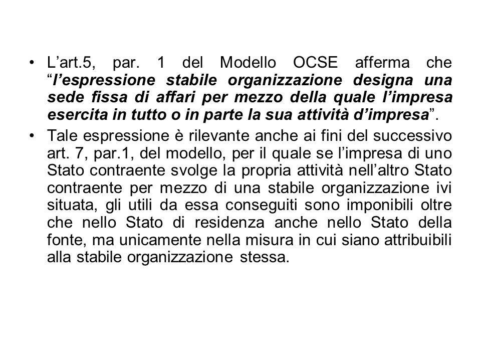 L'art.5, par. 1 del Modello OCSE afferma che l'espressione stabile organizzazione designa una sede fissa di affari per mezzo della quale l'impresa esercita in tutto o in parte la sua attività d'impresa .