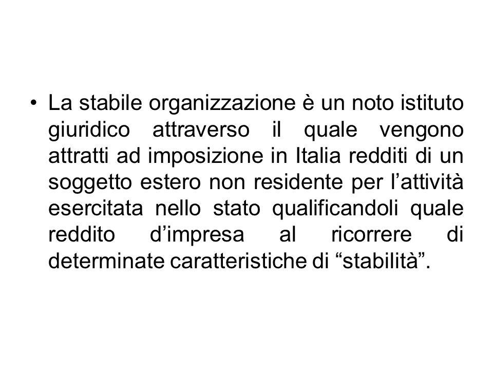 La stabile organizzazione è un noto istituto giuridico attraverso il quale vengono attratti ad imposizione in Italia redditi di un soggetto estero non residente per l'attività esercitata nello stato qualificandoli quale reddito d'impresa al ricorrere di determinate caratteristiche di stabilità .