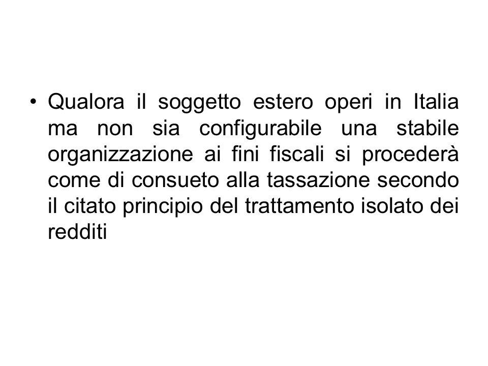 Qualora il soggetto estero operi in Italia ma non sia configurabile una stabile organizzazione ai fini fiscali si procederà come di consueto alla tassazione secondo il citato principio del trattamento isolato dei redditi