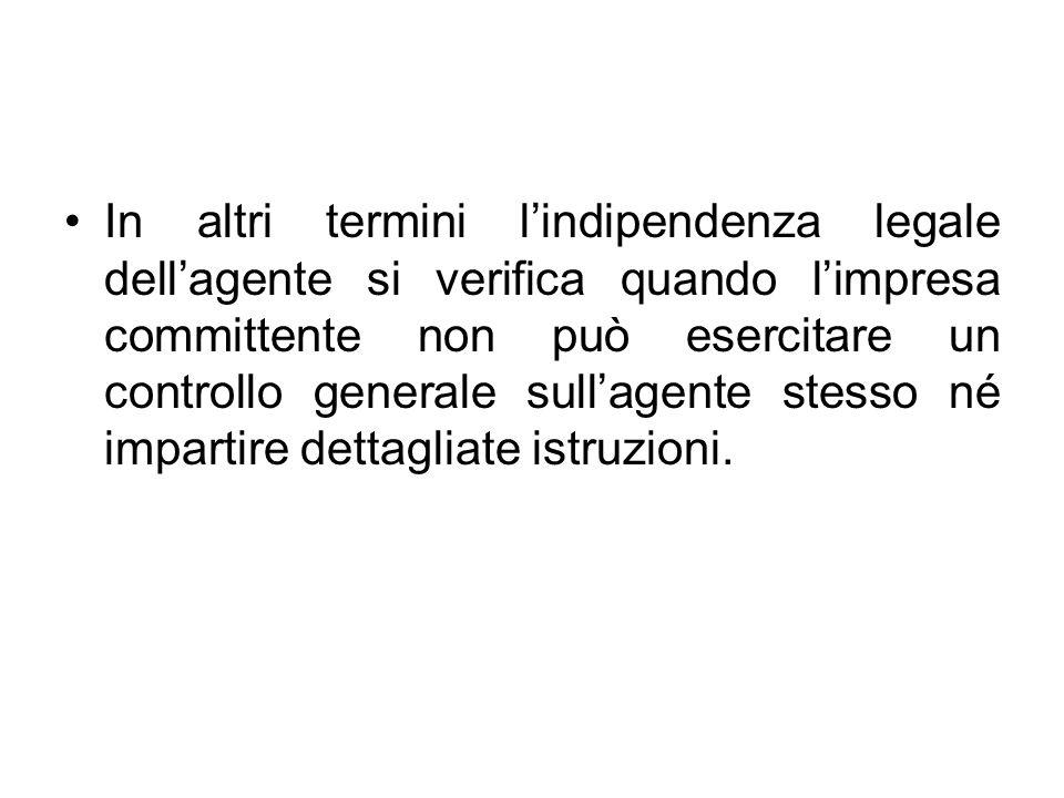 In altri termini l'indipendenza legale dell'agente si verifica quando l'impresa committente non può esercitare un controllo generale sull'agente stesso né impartire dettagliate istruzioni.